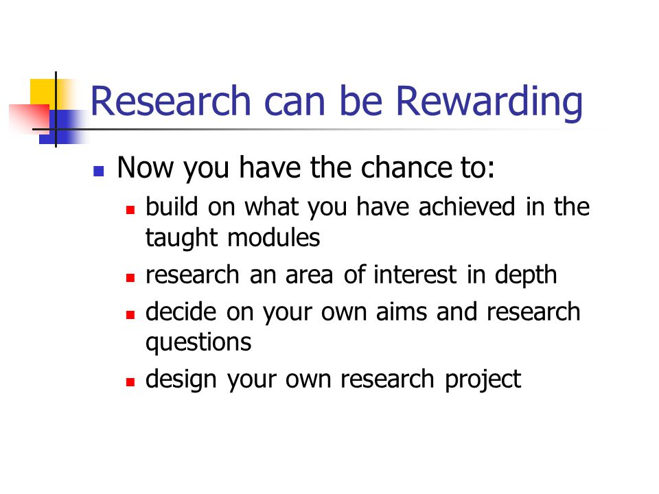 Research can be Rewarding Now you have the chance to: build on what you have achieved in the taught modules research an area of interest in depth decide on your own aims and research questions design your own research project