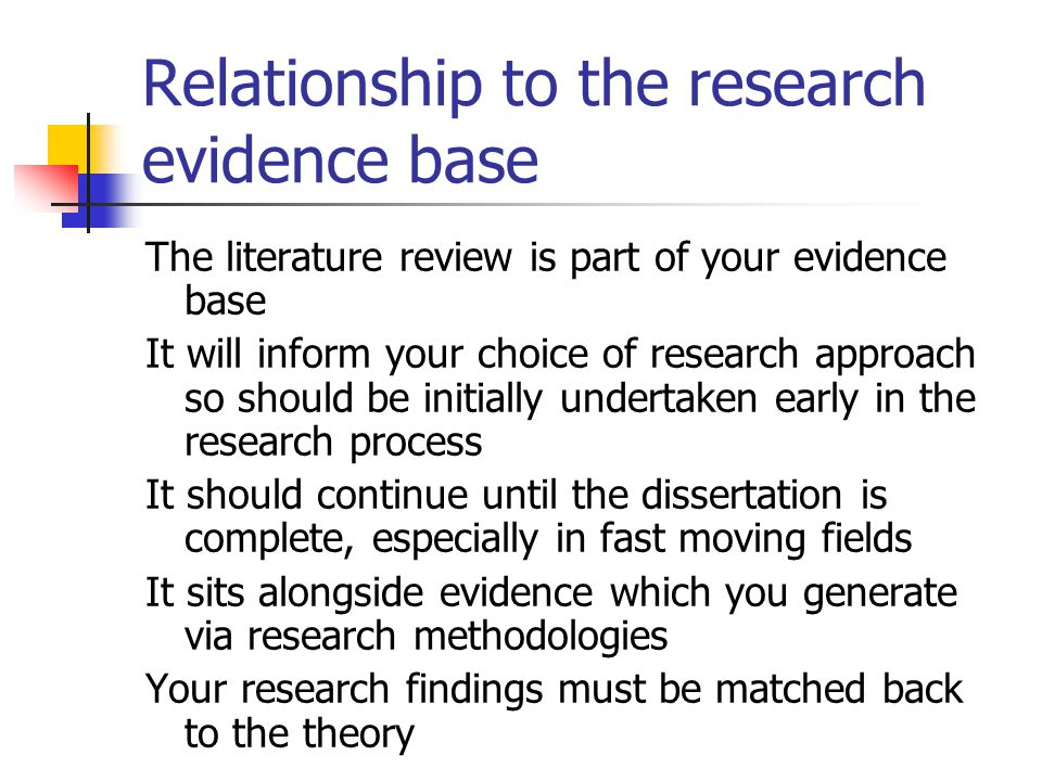 Relationship to the research evidence base The literature review is part of your evidence base It will inform your choice of research approach so shou