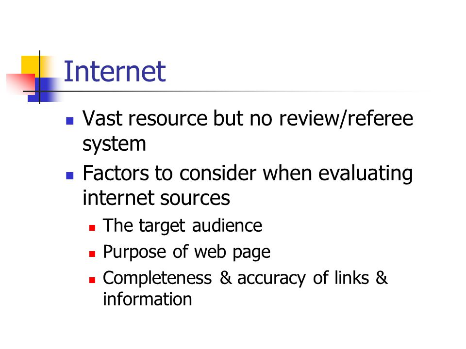 Internet Vast resource but no review/referee system Factors to consider when evaluating internet sources The target audience Purpose of web page Completeness & accuracy of links & information