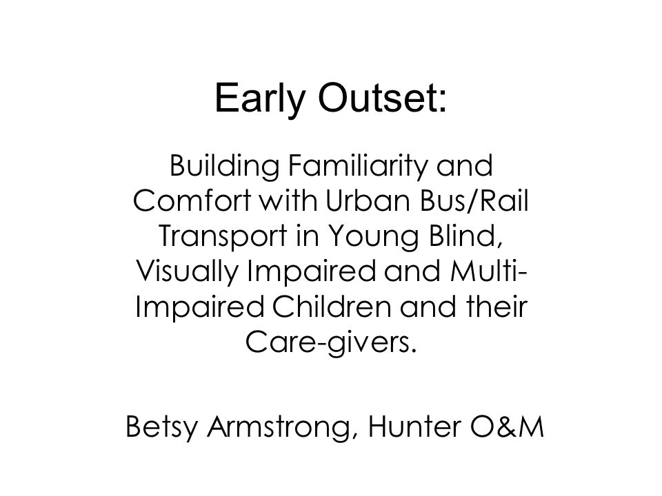 Early Outset: Building Familiarity and Comfort with Urban Bus/Rail Transport in Young Blind, Visually Impaired and Multi- Impaired Children and their