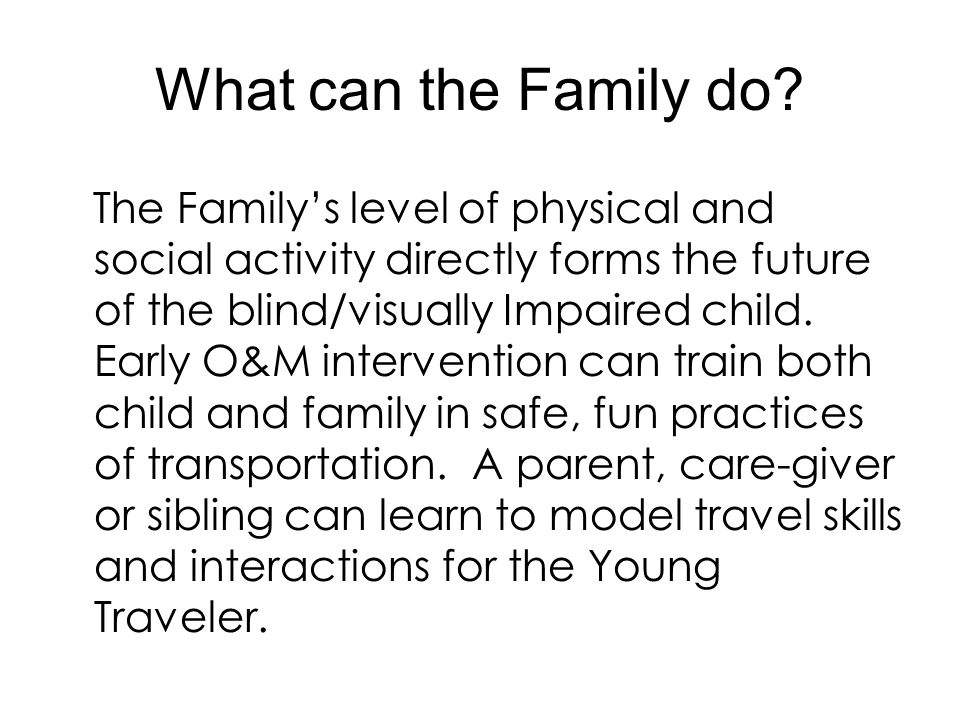 What can the Family do? The Family's level of physical and social activity directly forms the future of the blind/visually Impaired child. Early O&M i