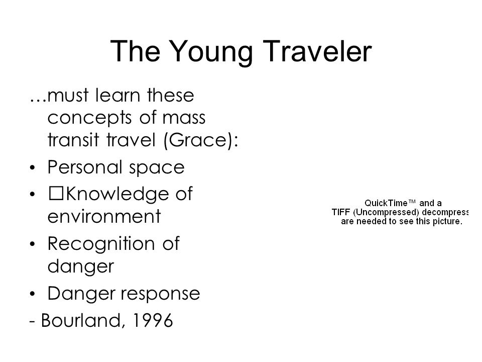 The Young Traveler …must learn these concepts of mass transit travel (Grace): Personal space Knowledge of environment Recognition of danger Danger res