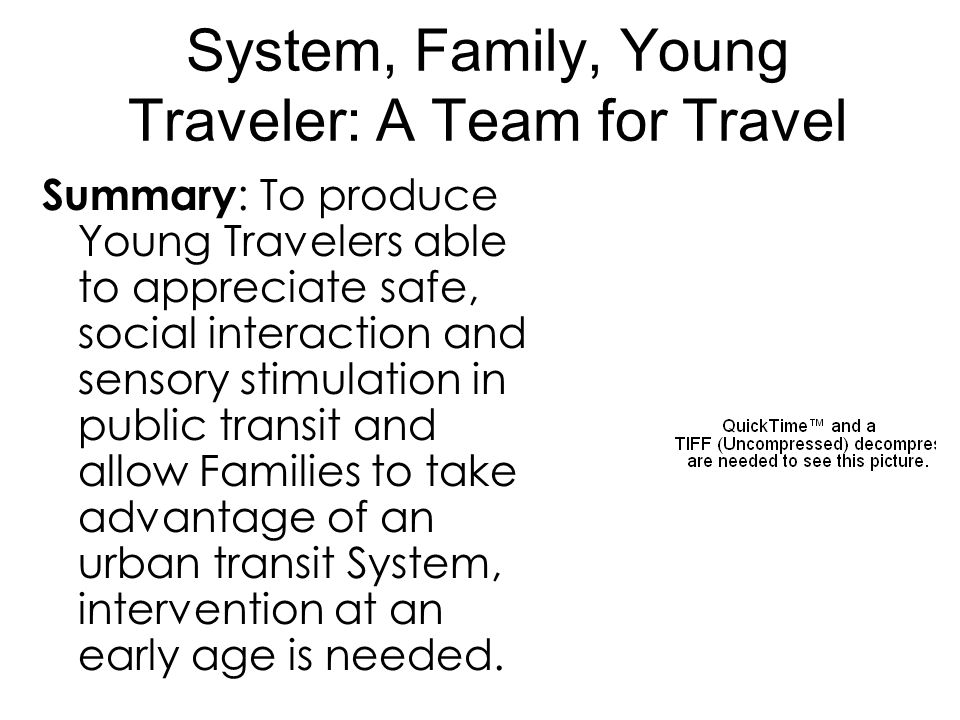 System, Family, Young Traveler: A Team for Travel Summary : To produce Young Travelers able to appreciate safe, social interaction and sensory stimulation in public transit and allow Families to take advantage of an urban transit System, intervention at an early age is needed.