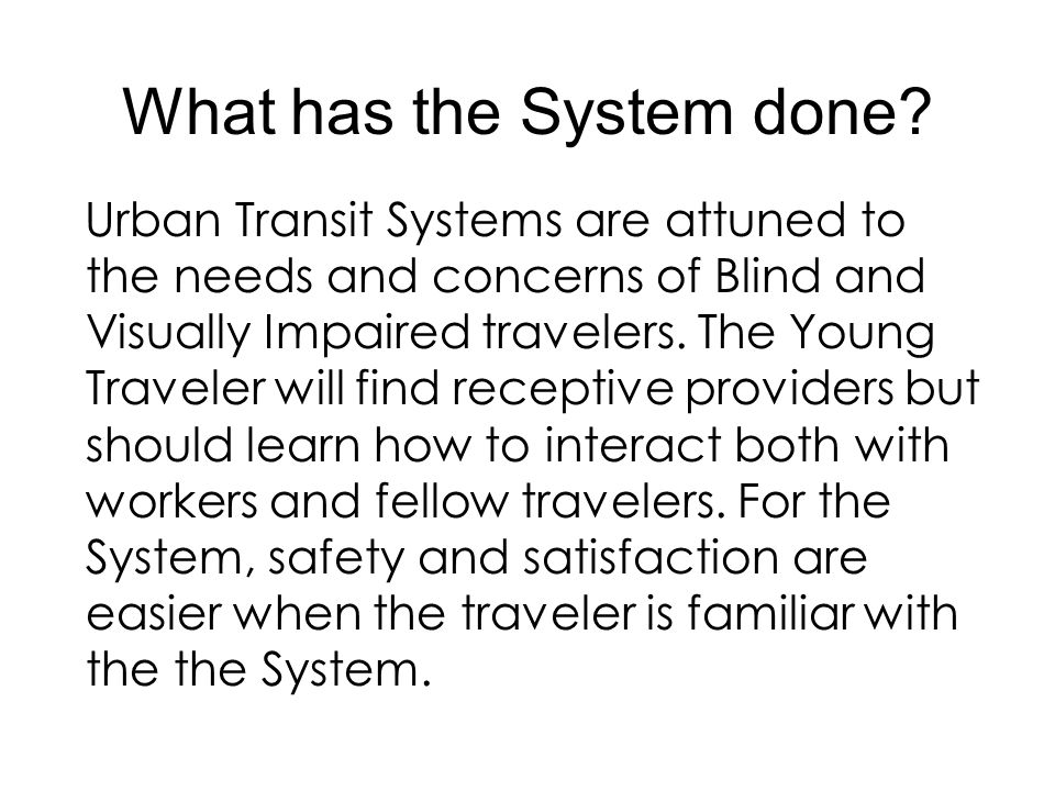 What has the System done? Urban Transit Systems are attuned to the needs and concerns of Blind and Visually Impaired travelers. The Young Traveler wil
