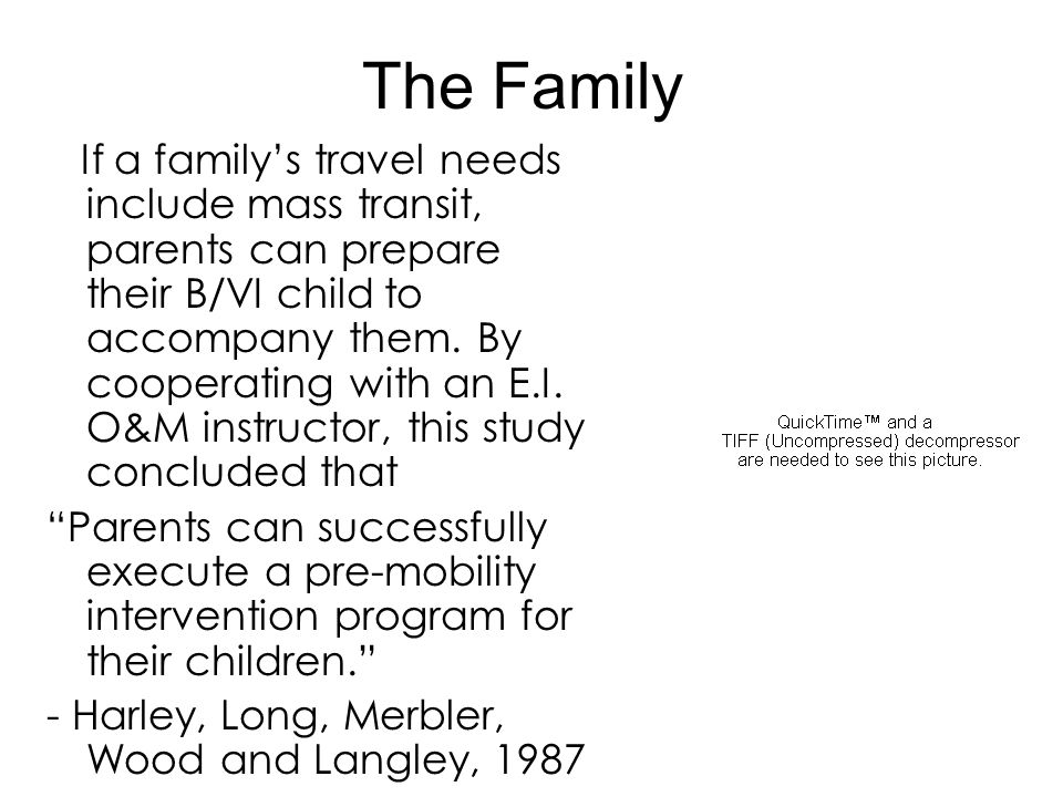 The Family If a family's travel needs include mass transit, parents can prepare their B/VI child to accompany them. By cooperating with an E.I. O&M in