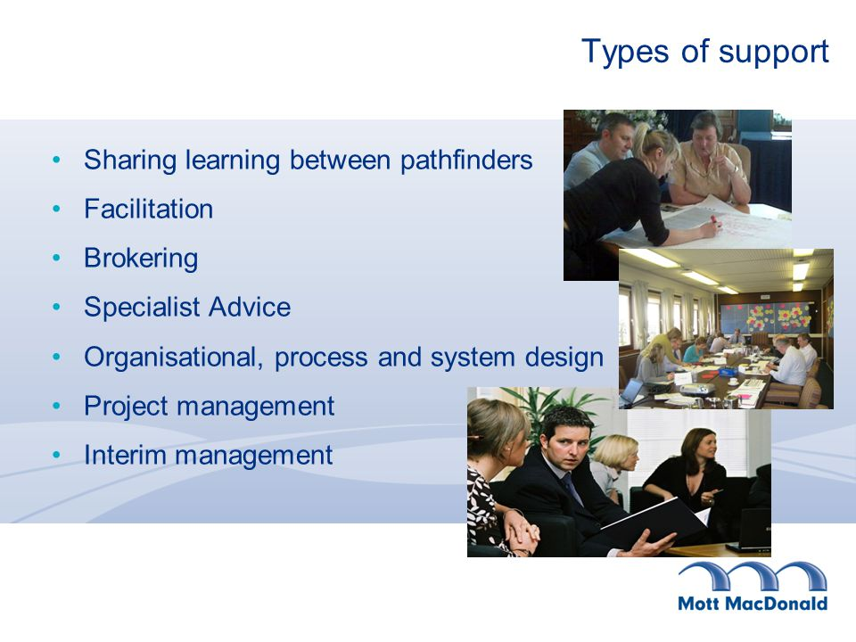 Types of support Sharing learning between pathfinders Facilitation Brokering Specialist Advice Organisational, process and system design Project management Interim management
