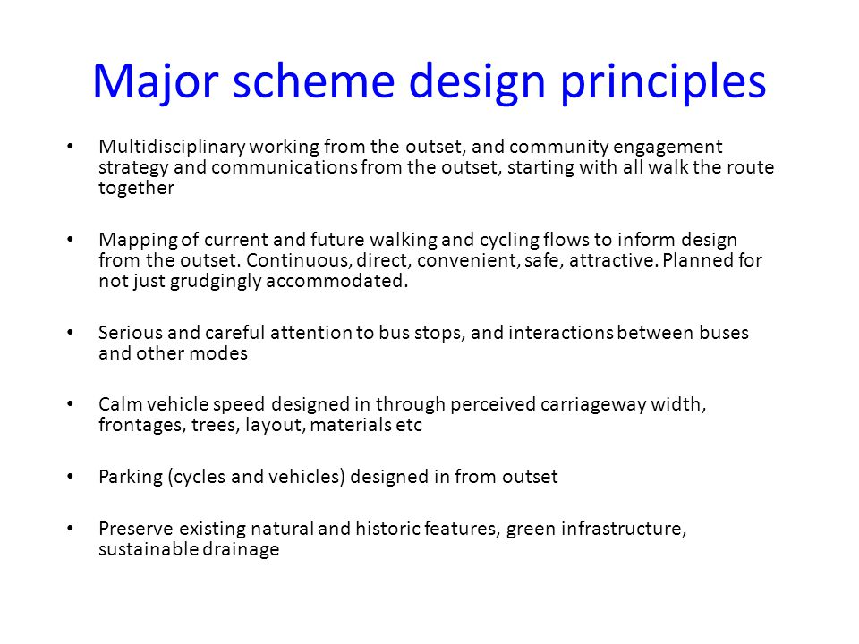 Major scheme design principles Multidisciplinary working from the outset, and community engagement strategy and communications from the outset, starting with all walk the route together Mapping of current and future walking and cycling flows to inform design from the outset.