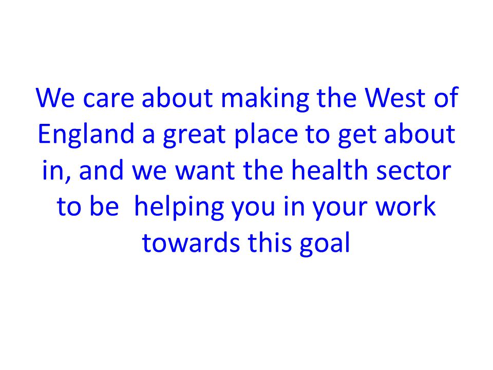 We care about making the West of England a great place to get about in, and we want the health sector to be helping you in your work towards this goal