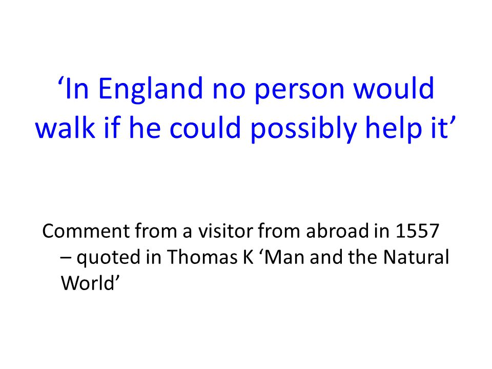'In England no person would walk if he could possibly help it' Comment from a visitor from abroad in 1557 – quoted in Thomas K 'Man and the Natural Wo