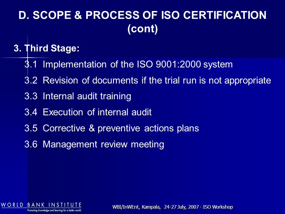 WBI/InWEnt, Kampala, 24-27 July, 2007 - ISO Workshop 3.Third Stage: 3.1 Implementation of the ISO 9001:2000 system 3.2 Revision of documents if the trial run is not appropriate 3.3 Internal audit training 3.4 Execution of internal audit 3.5 Corrective & preventive actions plans 3.6 Management review meeting D.