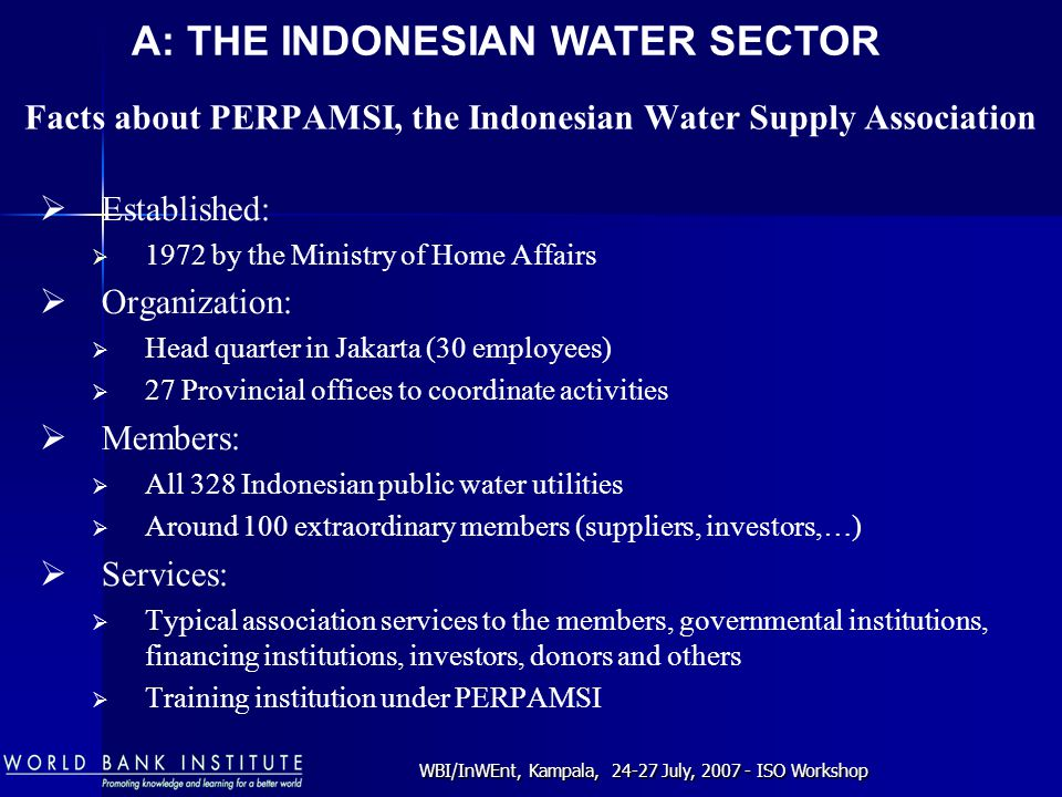 WBI/InWEnt, Kampala, 24-27 July, 2007 - ISO Workshop Facts about PERPAMSI, the Indonesian Water Supply Association  Established:  1972 by the Ministry of Home Affairs  Organization:  Head quarter in Jakarta (30 employees)  27 Provincial offices to coordinate activities  Members:  All 328 Indonesian public water utilities  Around 100 extraordinary members (suppliers, investors,…)  Services:  Typical association services to the members, governmental institutions, financing institutions, investors, donors and others  Training institution under PERPAMSI A: THE INDONESIAN WATER SECTOR