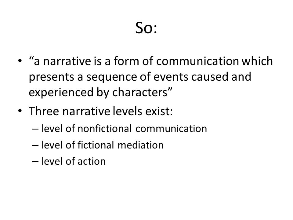 """So: """"a narrative is a form of communication which presents a sequence of events caused and experienced by characters"""" Three narrative levels exist: –"""