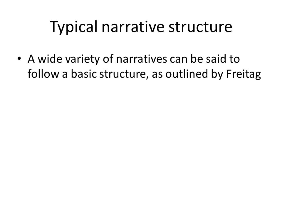 Typical narrative structure A wide variety of narratives can be said to follow a basic structure, as outlined by Freitag