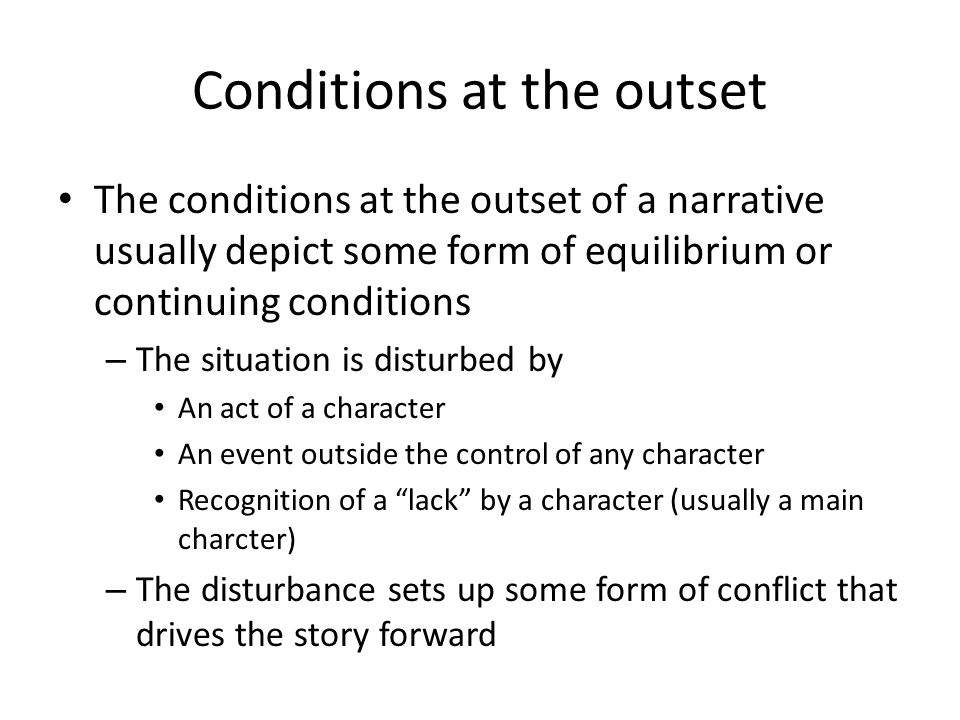 Conditions at the outset The conditions at the outset of a narrative usually depict some form of equilibrium or continuing conditions – The situation
