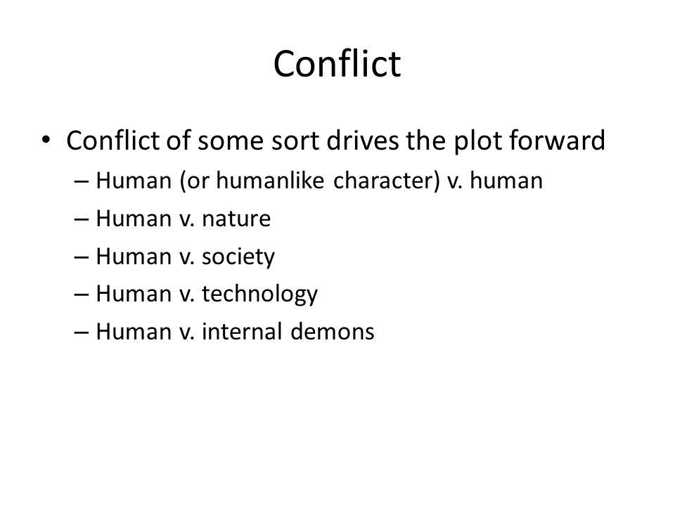 Conflict Conflict of some sort drives the plot forward – Human (or humanlike character) v. human – Human v. nature – Human v. society – Human v. techn
