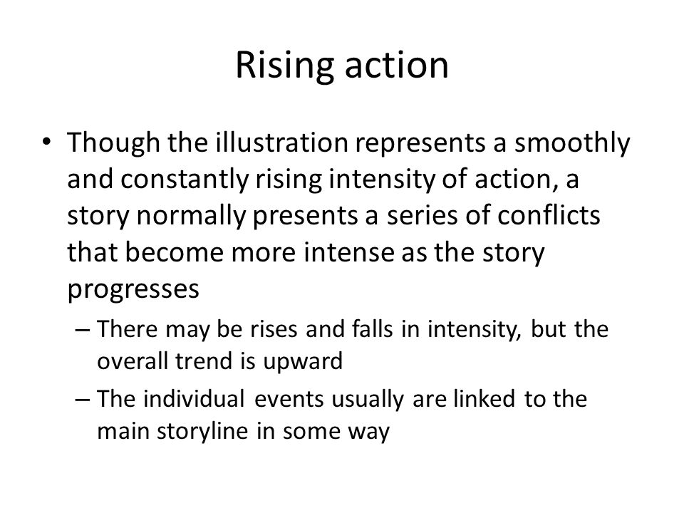 Rising action Though the illustration represents a smoothly and constantly rising intensity of action, a story normally presents a series of conflicts