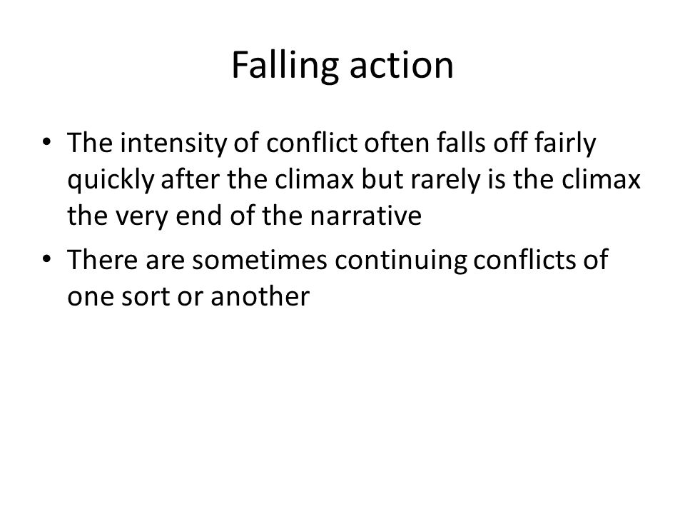 Falling action The intensity of conflict often falls off fairly quickly after the climax but rarely is the climax the very end of the narrative There
