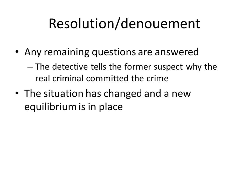 Resolution/denouement Any remaining questions are answered – The detective tells the former suspect why the real criminal committed the crime The situ