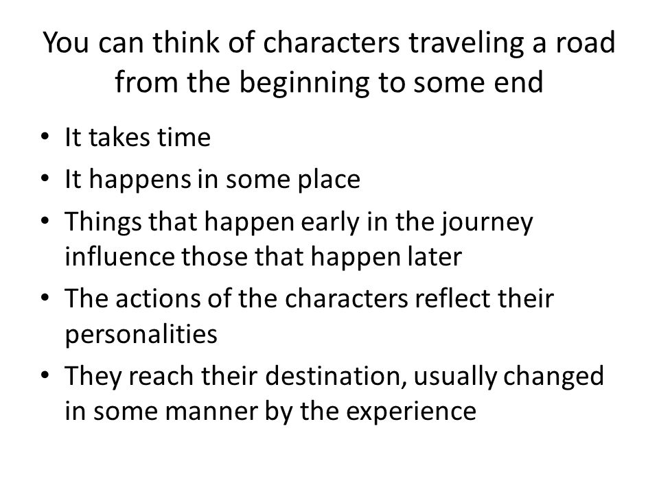 You can think of characters traveling a road from the beginning to some end It takes time It happens in some place Things that happen early in the jou