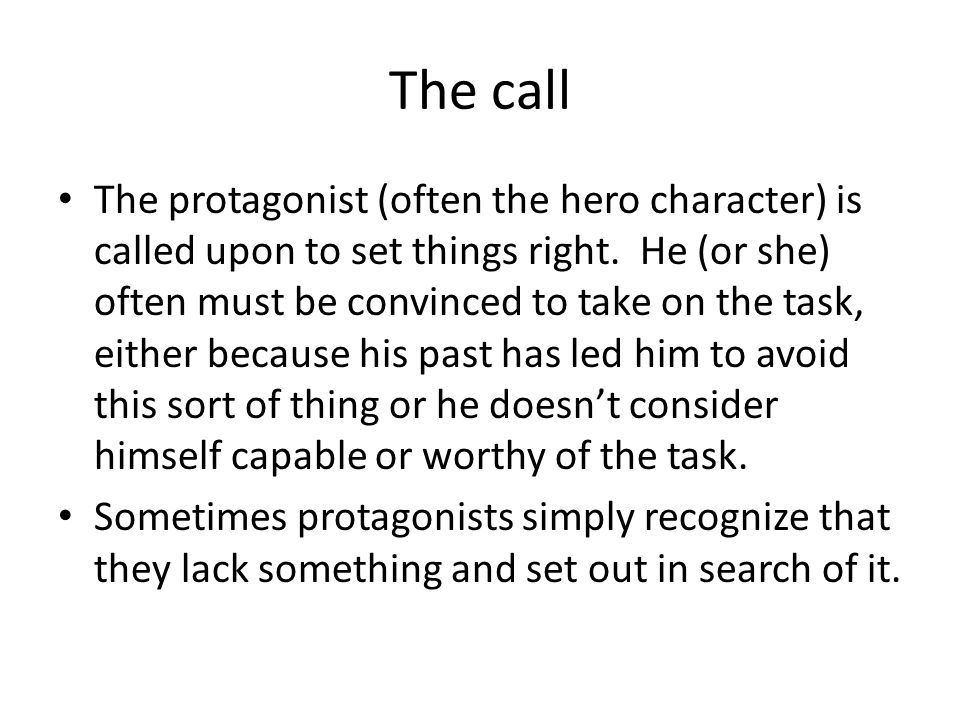 The call The protagonist (often the hero character) is called upon to set things right. He (or she) often must be convinced to take on the task, eithe