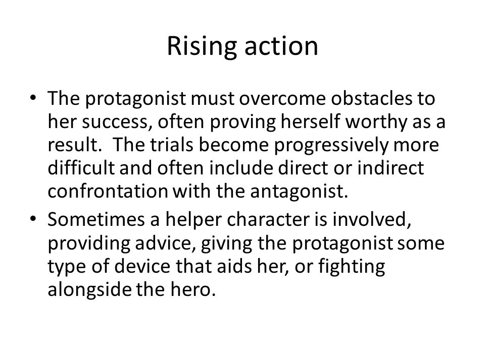 Rising action The protagonist must overcome obstacles to her success, often proving herself worthy as a result. The trials become progressively more d