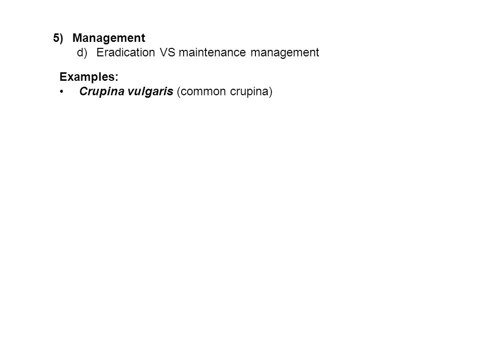 5)Management d)Eradication VS maintenance management Examples: Crupina vulgaris (common crupina)