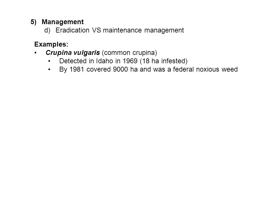 5)Management d)Eradication VS maintenance management Examples: Crupina vulgaris (common crupina) Detected in Idaho in 1969 (18 ha infested) By 1981 covered 9000 ha and was a federal noxious weed