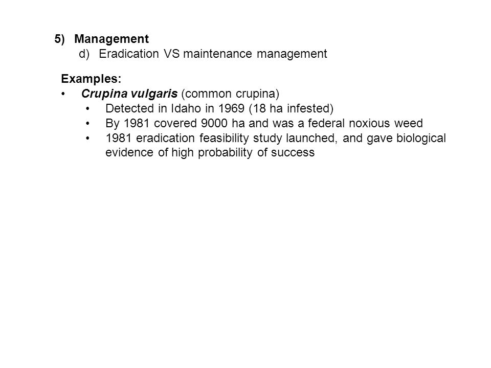 5)Management d)Eradication VS maintenance management Examples: Crupina vulgaris (common crupina) Detected in Idaho in 1969 (18 ha infested) By 1981 covered 9000 ha and was a federal noxious weed 1981 eradication feasibility study launched, and gave biological evidence of high probability of success