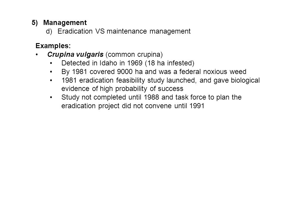 5)Management d)Eradication VS maintenance management Examples: Crupina vulgaris (common crupina) Detected in Idaho in 1969 (18 ha infested) By 1981 covered 9000 ha and was a federal noxious weed 1981 eradication feasibility study launched, and gave biological evidence of high probability of success Study not completed until 1988 and task force to plan the eradication project did not convene until 1991