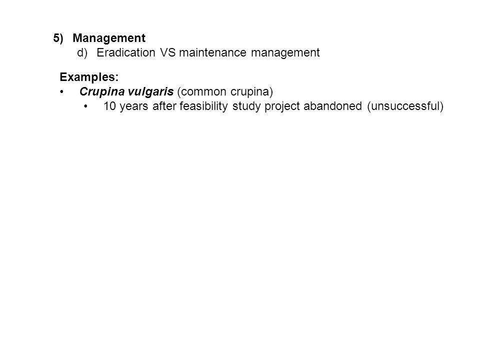 5)Management d)Eradication VS maintenance management Examples: Crupina vulgaris (common crupina) 10 years after feasibility study project abandoned (unsuccessful)