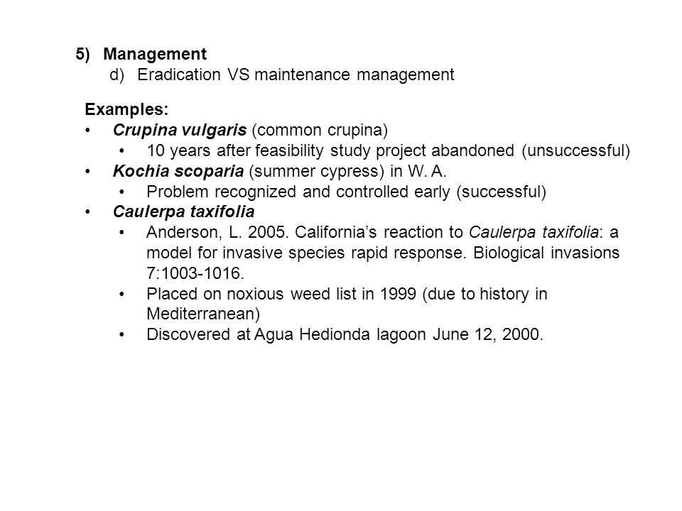 5)Management d)Eradication VS maintenance management Examples: Crupina vulgaris (common crupina) 10 years after feasibility study project abandoned (unsuccessful) Kochia scoparia (summer cypress) in W.