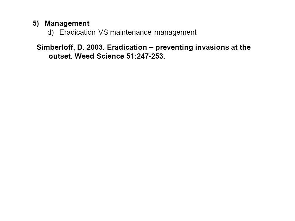 5)Management d)Eradication VS maintenance management Simberloff, D. 2003. Eradication – preventing invasions at the outset. Weed Science 51:247-253.