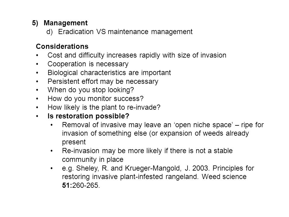 5)Management d)Eradication VS maintenance management Considerations Cost and difficulty increases rapidly with size of invasion Cooperation is necessary Biological characteristics are important Persistent effort may be necessary When do you stop looking.