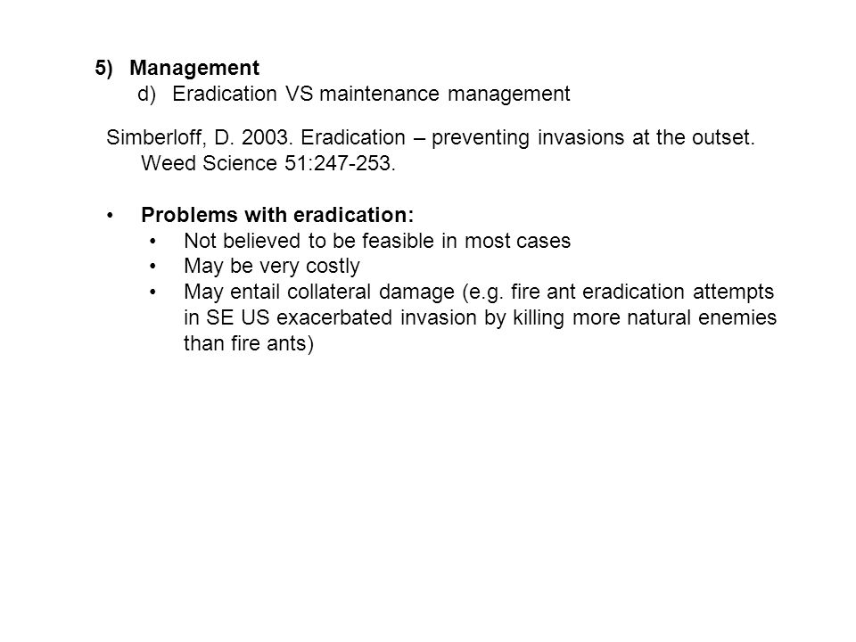 5)Management d)Eradication VS maintenance management Simberloff, D. 2003. Eradication – preventing invasions at the outset. Weed Science 51:247-253. P