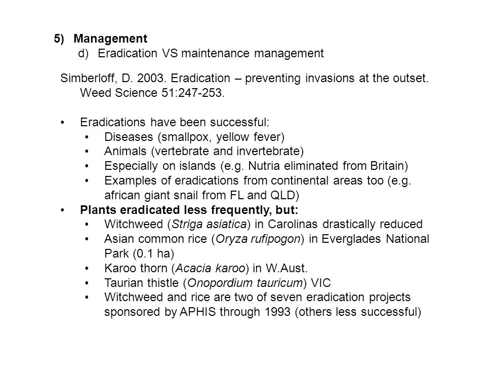 5)Management d)Eradication VS maintenance management Simberloff, D. 2003. Eradication – preventing invasions at the outset. Weed Science 51:247-253. E