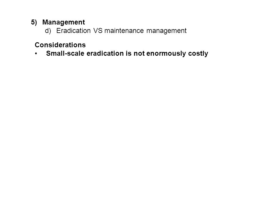 5)Management d)Eradication VS maintenance management Considerations Small-scale eradication is not enormously costly