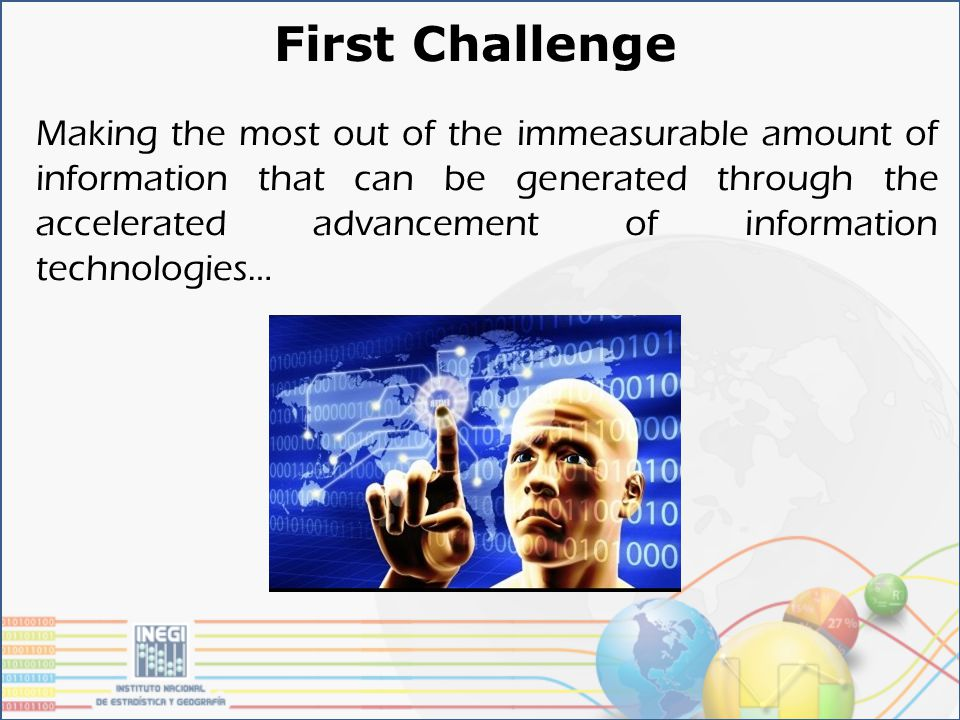First Challenge Making the most out of the immeasurable amount of information that can be generated through the accelerated advancement of information technologies…