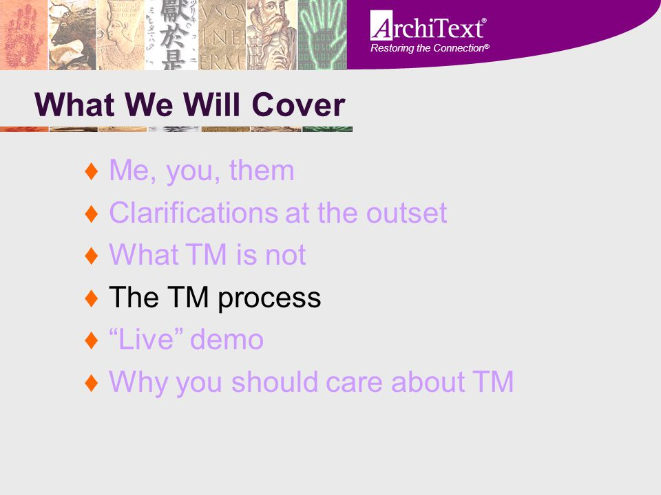 "Restoring the Connection ® What We Will Cover ♦Me, you, them ♦Clarifications at the outset ♦What TM is not ♦The TM process ♦""Live"" demo ♦Why you shoul"