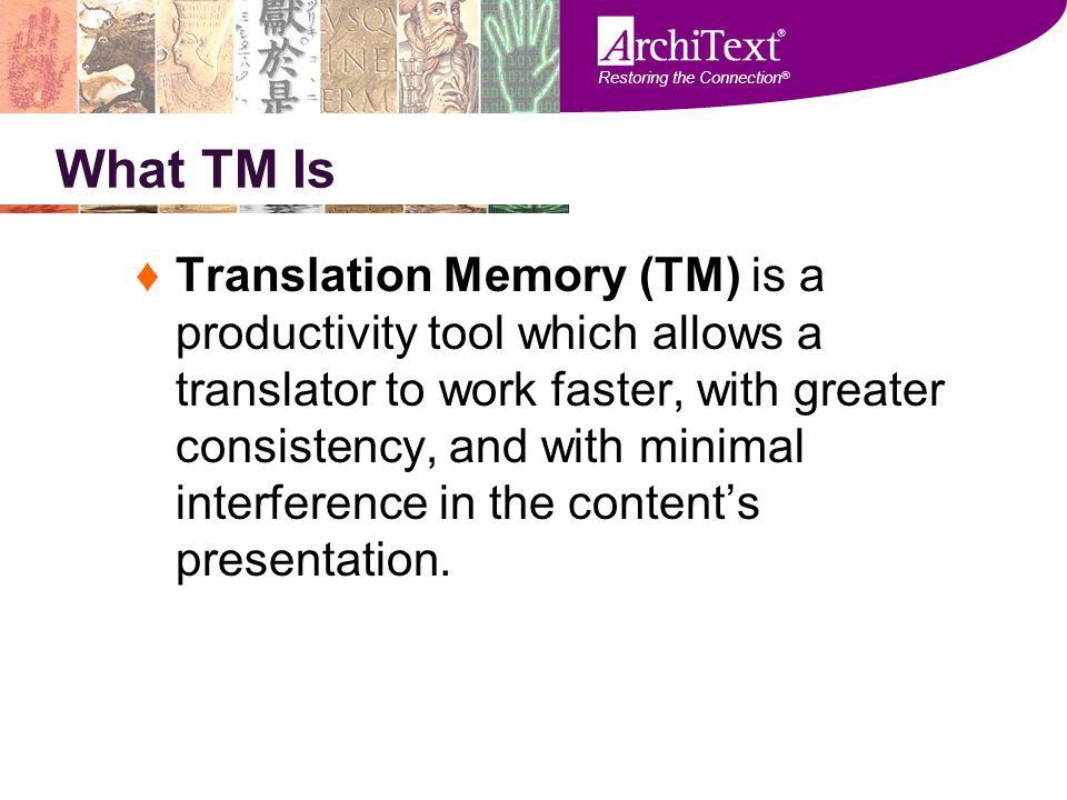 Restoring the Connection ® What TM Is ♦Translation Memory (TM) is a productivity tool which allows a translator to work faster, with greater consisten