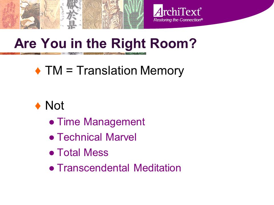 Restoring the Connection ® Are You in the Right Room? ♦TM = Translation Memory ♦Not ●Time Management ●Technical Marvel ●Total Mess ●Transcendental Med