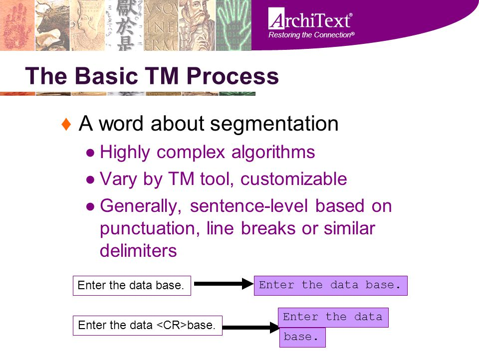 Restoring the Connection ® The Basic TM Process ♦A word about segmentation ●Highly complex algorithms ●Vary by TM tool, customizable ●Generally, sente