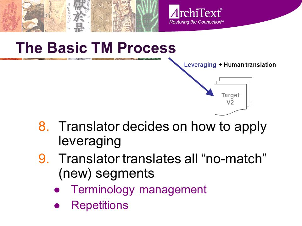 "Restoring the Connection ® The Basic TM Process 8.Translator decides on how to apply leveraging 9.Translator translates all ""no-match"" (new) segments"