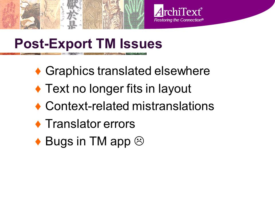 Restoring the Connection ® Post-Export TM Issues ♦Graphics translated elsewhere ♦Text no longer fits in layout ♦Context-related mistranslations ♦Trans