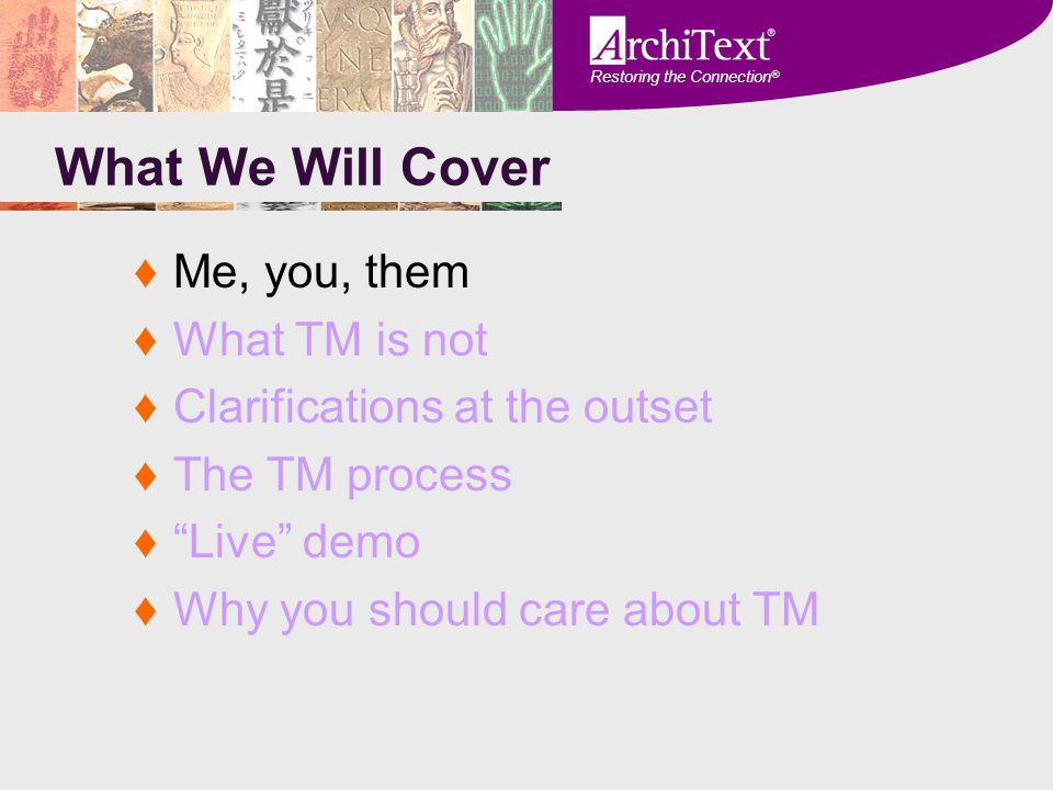"Restoring the Connection ® What We Will Cover ♦Me, you, them ♦What TM is not ♦Clarifications at the outset ♦The TM process ♦""Live"" demo ♦Why you shoul"