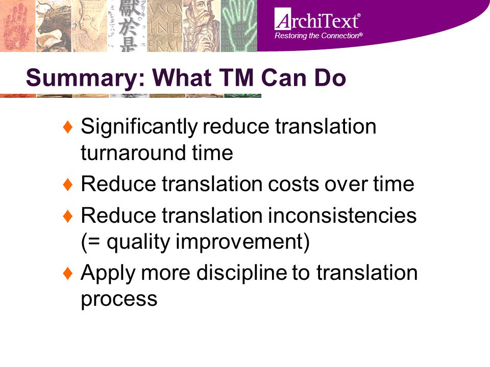 Restoring the Connection ® Summary: What TM Can Do ♦Significantly reduce translation turnaround time ♦Reduce translation costs over time ♦Reduce trans