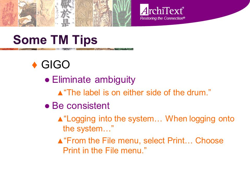 "Restoring the Connection ® Some TM Tips ♦GIGO ●Eliminate ambiguity ▲ ""The label is on either side of the drum."" ●Be consistent ▲ ""Logging into the sys"