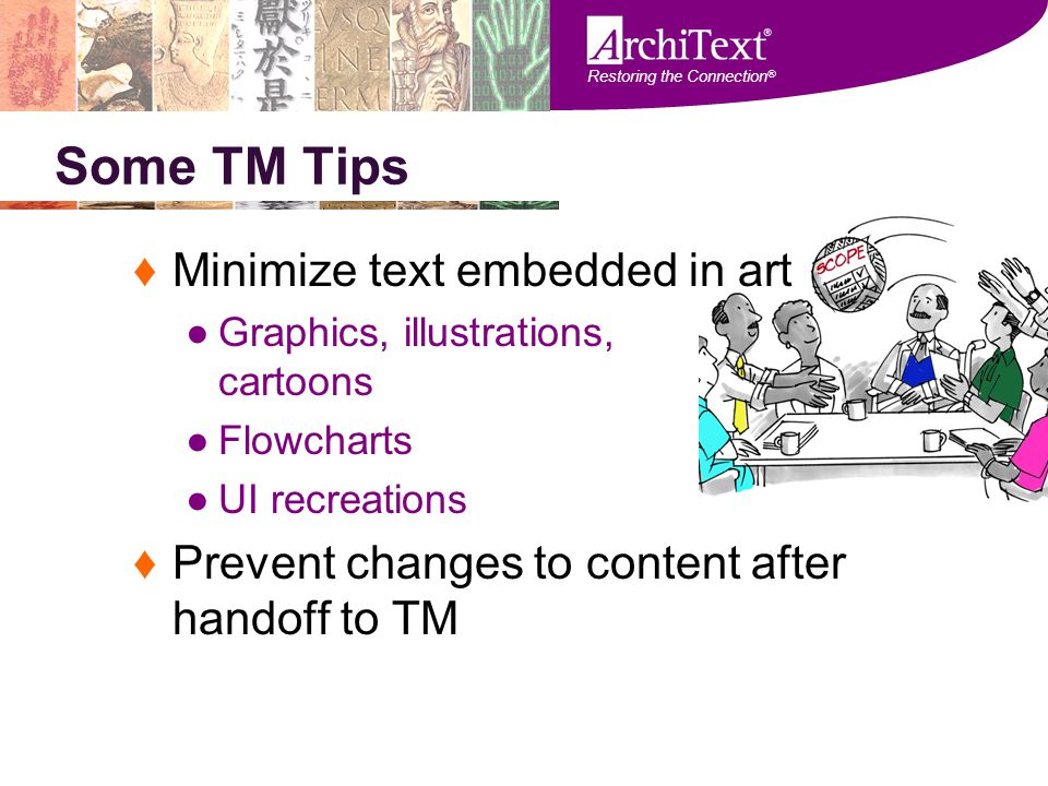 Restoring the Connection ® Some TM Tips ♦Minimize text embedded in art ●Graphics, illustrations, cartoons ●Flowcharts ●UI recreations ♦Prevent changes