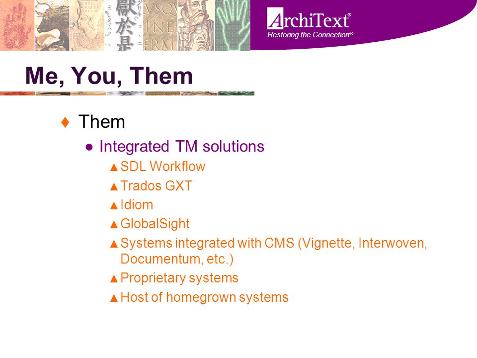 Restoring the Connection ® Me, You, Them ♦Them ●Integrated TM solutions ▲ SDL Workflow ▲ Trados GXT ▲ Idiom ▲ GlobalSight ▲ Systems integrated with CM