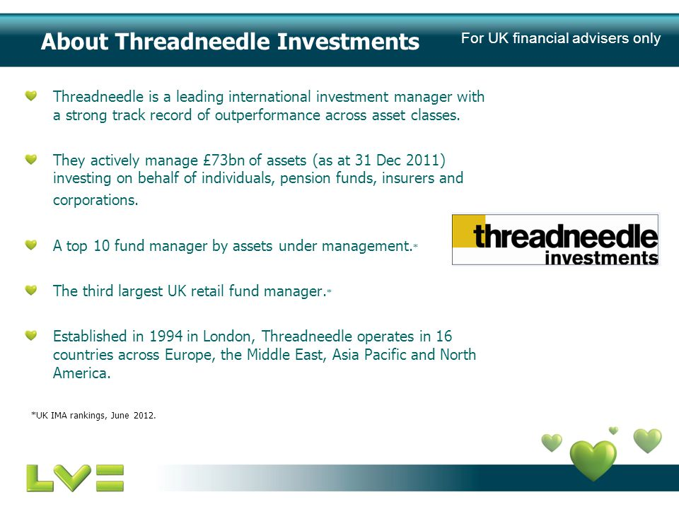 About Threadneedle Investments Threadneedle is a leading international investment manager with a strong track record of outperformance across asset classes.