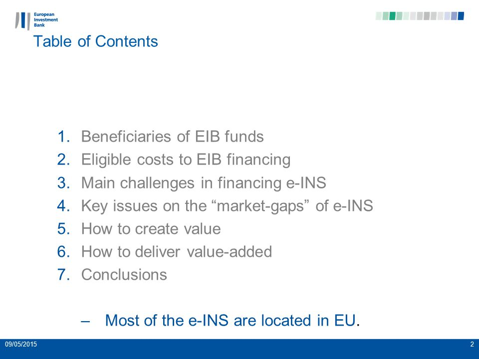 09/05/20152 Table of Contents 1.Beneficiaries of EIB funds 2.Eligible costs to EIB financing 3.Main challenges in financing e-INS 4.Key issues on the market-gaps of e-INS 5.How to create value 6.How to deliver value-added 7.Conclusions –Most of the e-INS are located in EU.
